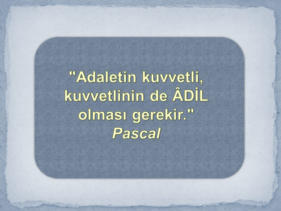 Adaletin kuvvetli, kuvvetlinin de ÂDİL olması gerekir. Pascal