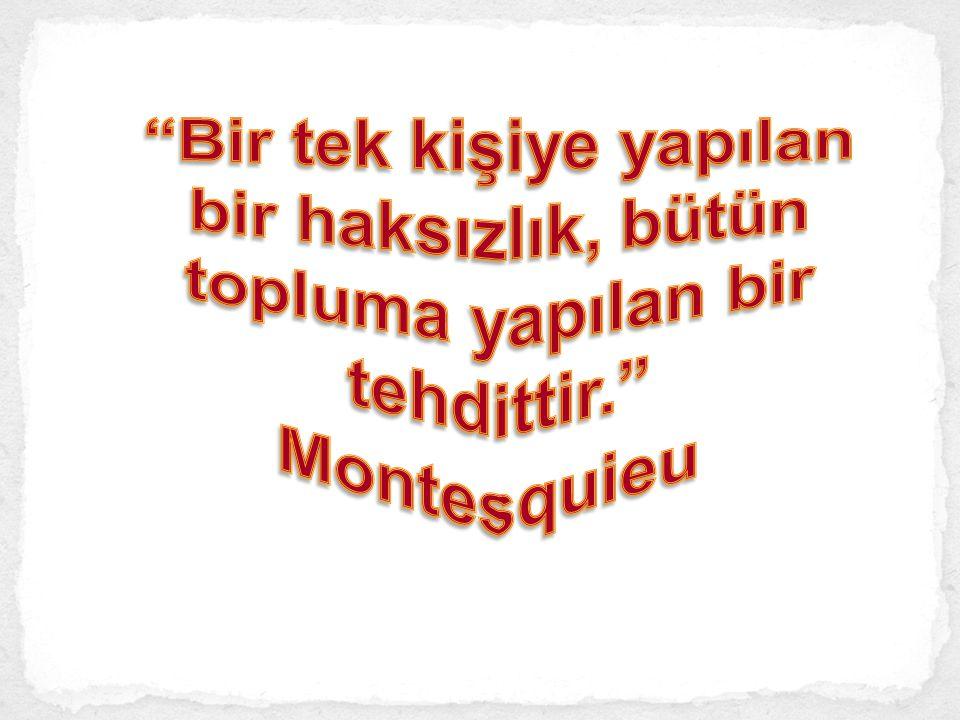 Bir tek kişiye yapılan bir haksızlık, bütün topluma yapılan bir tehdittir. Montesquieu