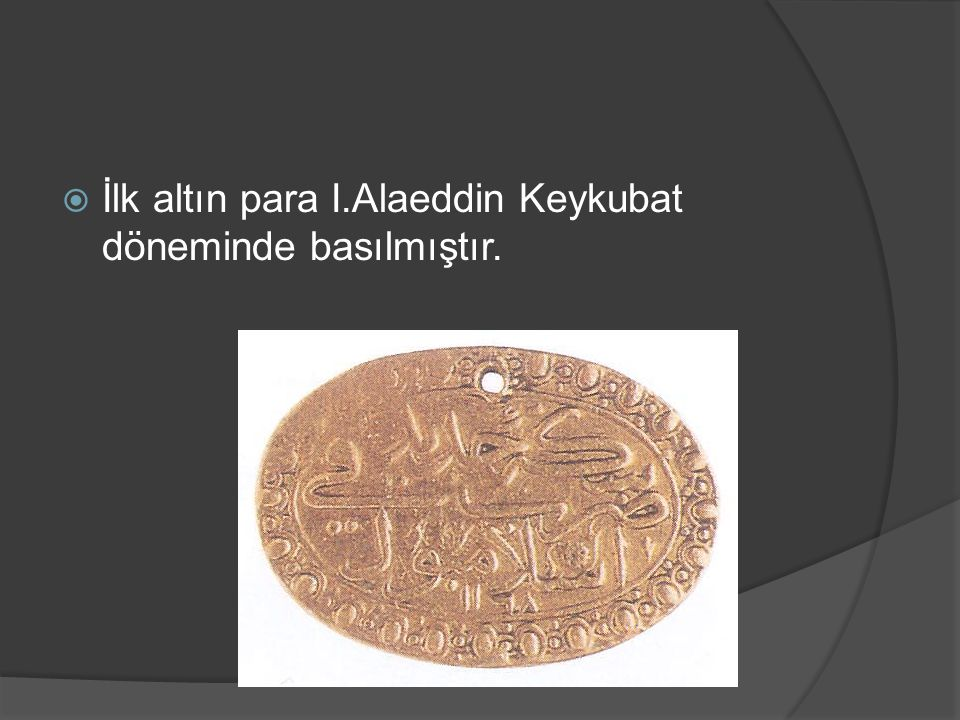 İlk altın para I.Alaeddin Keykubat döneminde basılmıştır.