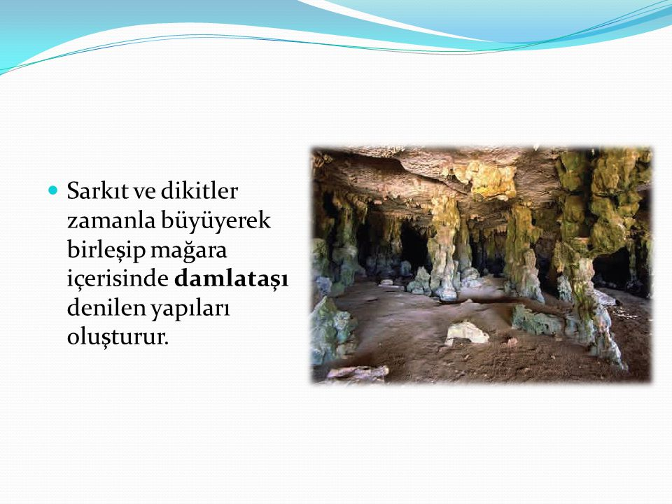 Sarkıt ve dikitler zamanla büyüyerek birleşip mağara içerisinde damlataşı denilen yapıları oluşturur.