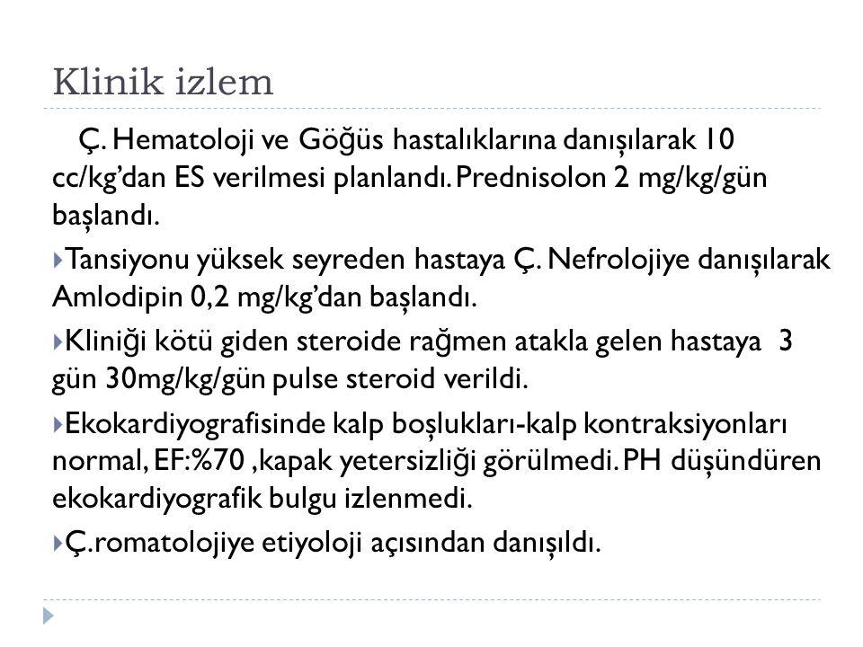 Klinik izlem Ç. Hematoloji ve Göğüs hastalıklarına danışılarak 10 cc/kg'dan ES verilmesi planlandı. Prednisolon 2 mg/kg/gün başlandı.