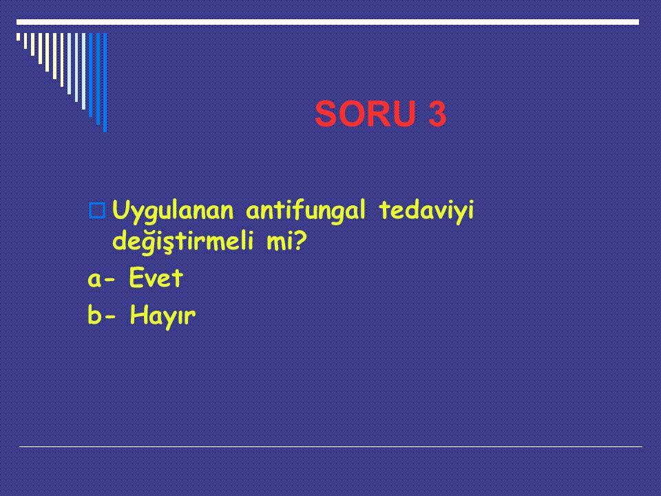 SORU 3 Uygulanan antifungal tedaviyi değiştirmeli mi a- Evet b- Hayır