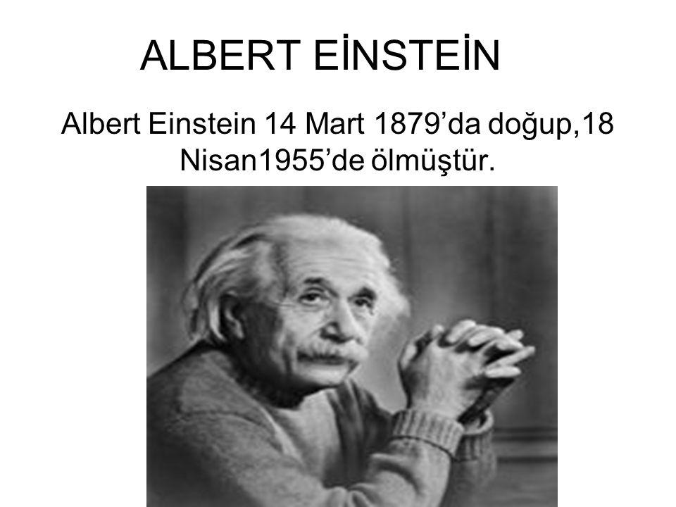 Albert Einstein 14 Mart 1879'da doğup,18 Nisan1955'de ölmüştür.