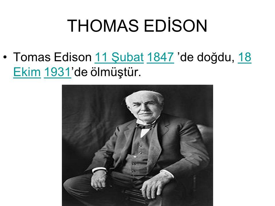 THOMAS EDİSON Tomas Edison 11 Şubat 1847 'de doğdu, 18 Ekim 1931'de ölmüştür.
