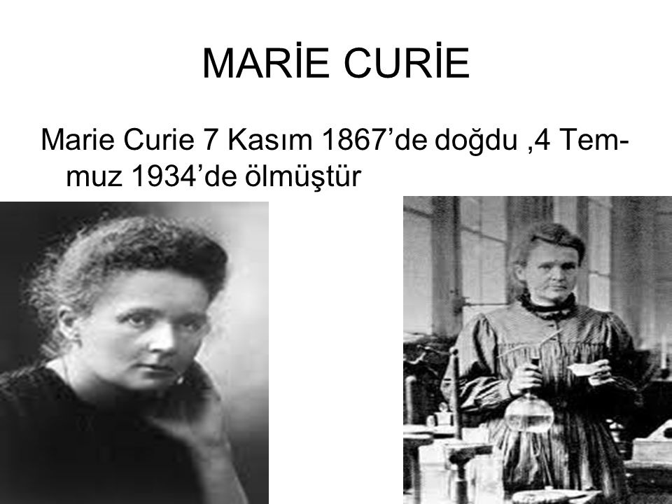MARİE CURİE Marie Curie 7 Kasım 1867'de doğdu ,4 Tem-muz 1934'de ölmüştür