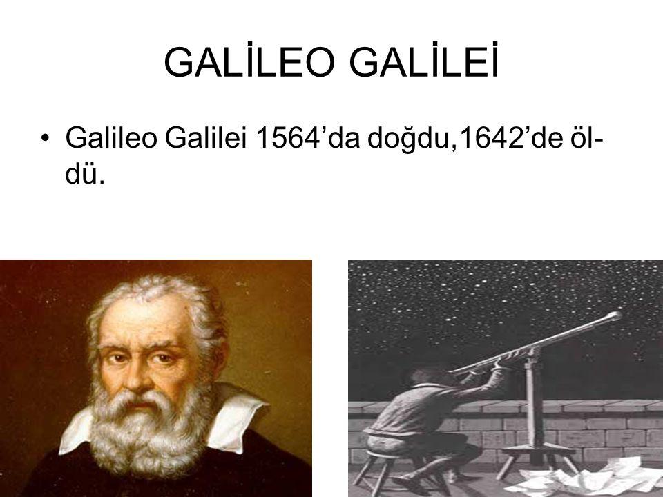 GALİLEO GALİLEİ Galileo Galilei 1564'da doğdu,1642'de öl- dü.