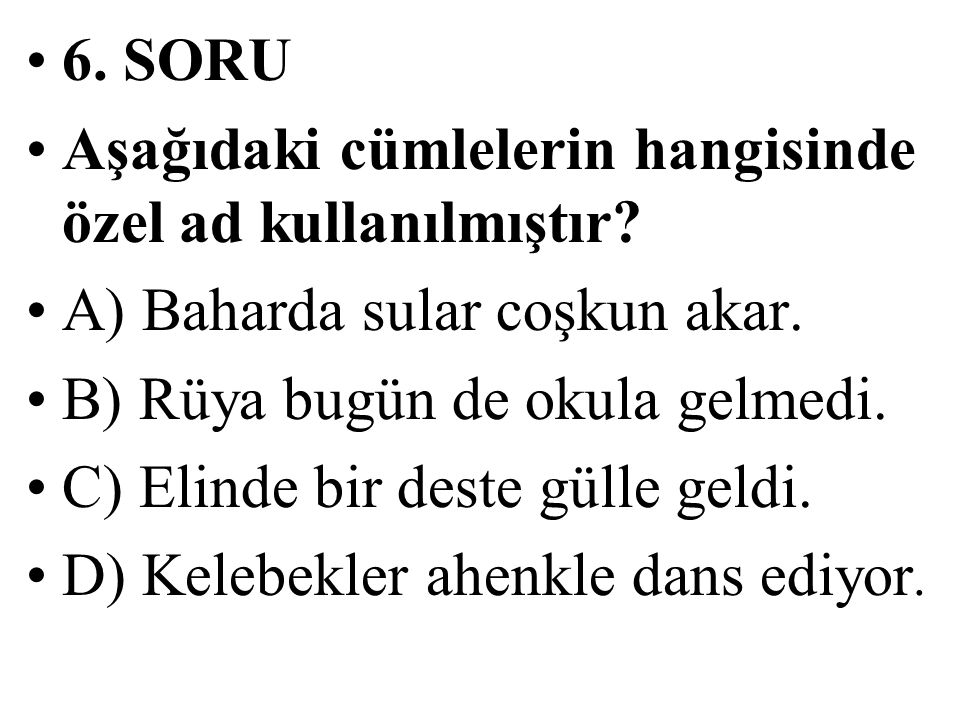 6. SORU Aşağıdaki cümlelerin hangisinde özel ad kullanılmıştır A) Baharda sular coşkun akar. B) Rüya bugün de okula gelmedi.