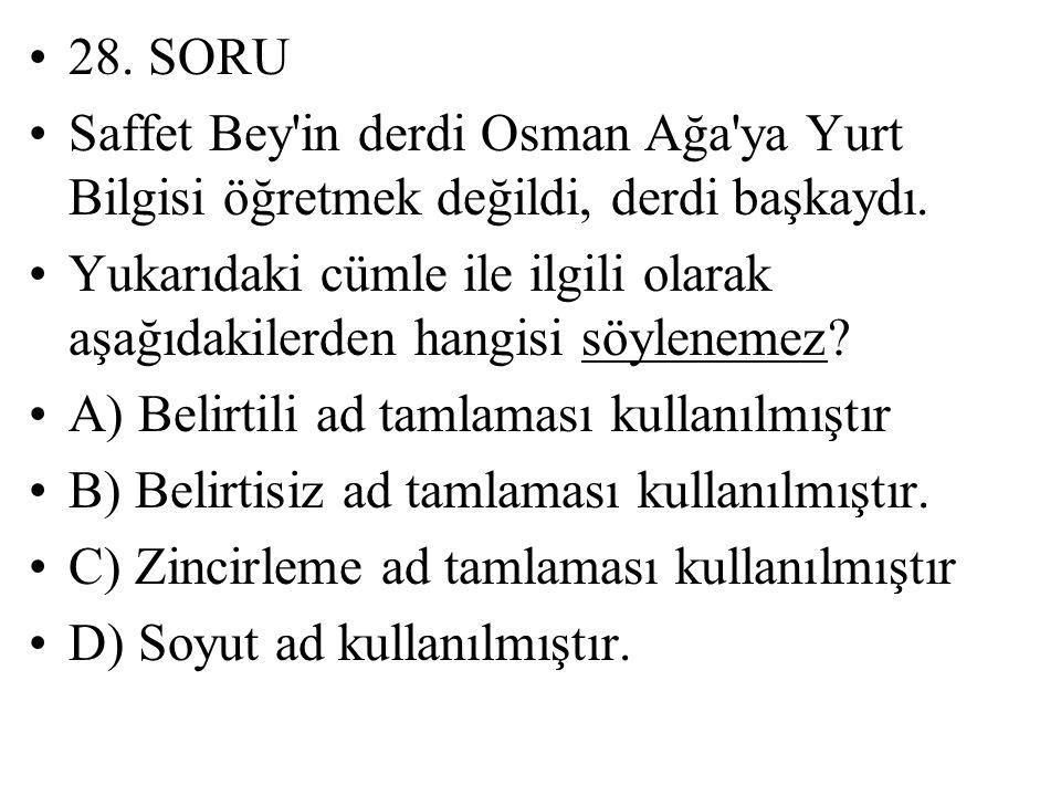 28. SORU Saffet Bey in derdi Osman Ağa ya Yurt Bilgisi öğretmek değildi, derdi başkaydı.