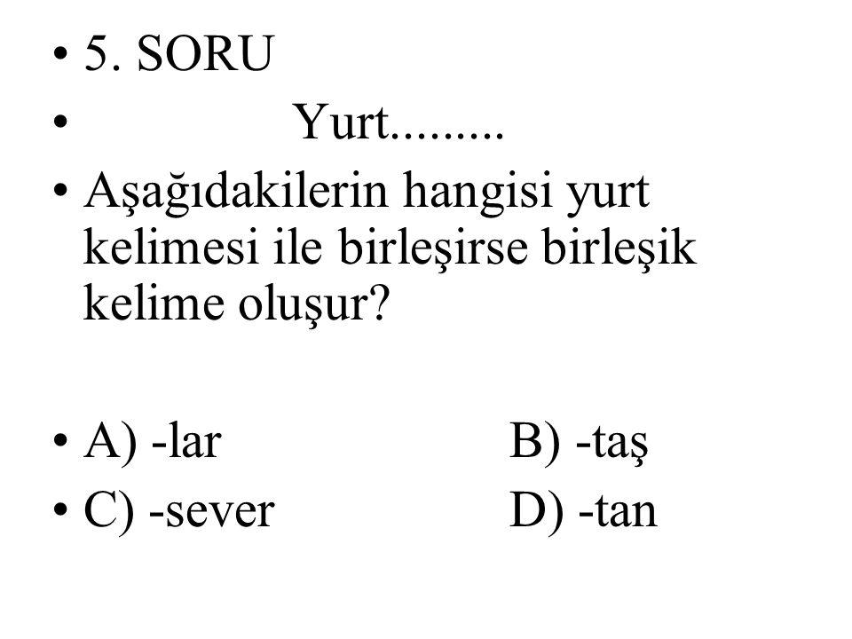 5. SORU Yurt......... Aşağıdakilerin hangisi yurt kelimesi ile birleşirse birleşik kelime oluşur A) -lar B) -taş.