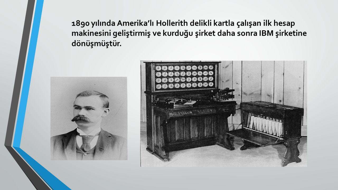 1890 yılında Amerika'lı Hollerith delikli kartla çalışan ilk hesap makinesini geliştirmiş ve kurduğu şirket daha sonra IBM şirketine dönüşmüştür.