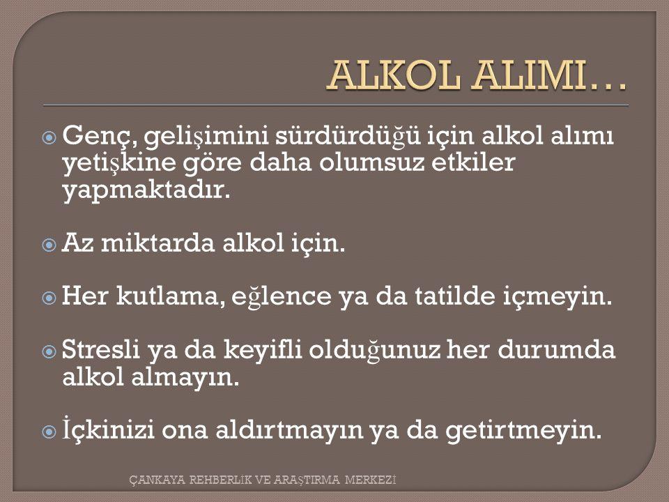 ALKOL ALIMI… Genç, gelişimini sürdürdüğü için alkol alımı yetişkine göre daha olumsuz etkiler yapmaktadır.