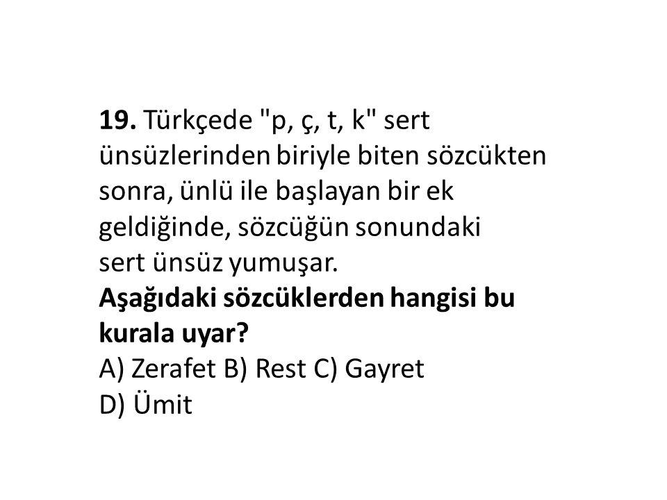 19. Türkçede p, ç, t, k sert ünsüzlerinden biriyle biten sözcükten sonra, ünlü ile başlayan bir ek geldiğinde, sözcüğün sonundaki sert ünsüz yumuşar.