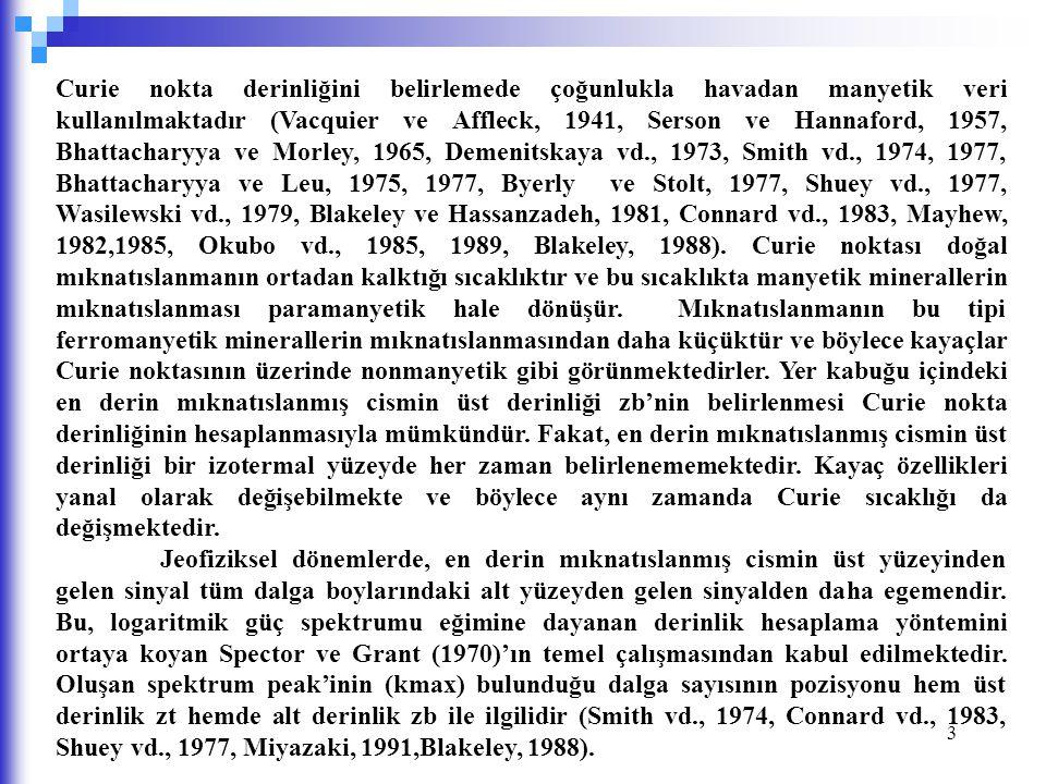 Curie nokta derinliğini belirlemede çoğunlukla havadan manyetik veri kullanılmaktadır (Vacquier ve Affleck, 1941, Serson ve Hannaford, 1957, Bhattacharyya ve Morley, 1965, Demenitskaya vd., 1973, Smith vd., 1974, 1977, Bhattacharyya ve Leu, 1975, 1977, Byerly ve Stolt, 1977, Shuey vd., 1977, Wasilewski vd., 1979, Blakeley ve Hassanzadeh, 1981, Connard vd., 1983, Mayhew, 1982,1985, Okubo vd., 1985, 1989, Blakeley, 1988). Curie noktası doğal mıknatıslanmanın ortadan kalktığı sıcaklıktır ve bu sıcaklıkta manyetik minerallerin mıknatıslanması paramanyetik hale dönüşür. Mıknatıslanmanın bu tipi ferromanyetik minerallerin mıknatıslanmasından daha küçüktür ve böylece kayaçlar Curie noktasının üzerinde nonmanyetik gibi görünmektedirler. Yer kabuğu içindeki en derin mıknatıslanmış cismin üst derinliği zb'nin belirlenmesi Curie nokta derinliğinin hesaplanmasıyla mümkündür. Fakat, en derin mıknatıslanmış cismin üst derinliği bir izotermal yüzeyde her zaman belirlenememektedir. Kayaç özellikleri yanal olarak değişebilmekte ve böylece aynı zamanda Curie sıcaklığı da değişmektedir.