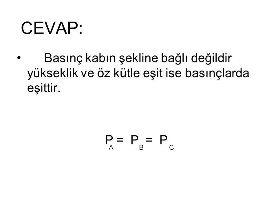 CEVAP: Basınç kabın şekline bağlı değildir yükseklik ve öz kütle eşit ise basınçlarda eşittir. A. B.