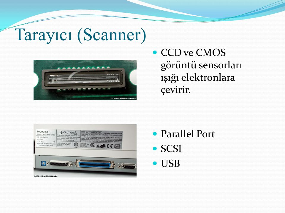 Tarayıcı (Scanner) CCD ve CMOS görüntü sensorları ışığı elektronlara çevirir. Parallel Port. SCSI.