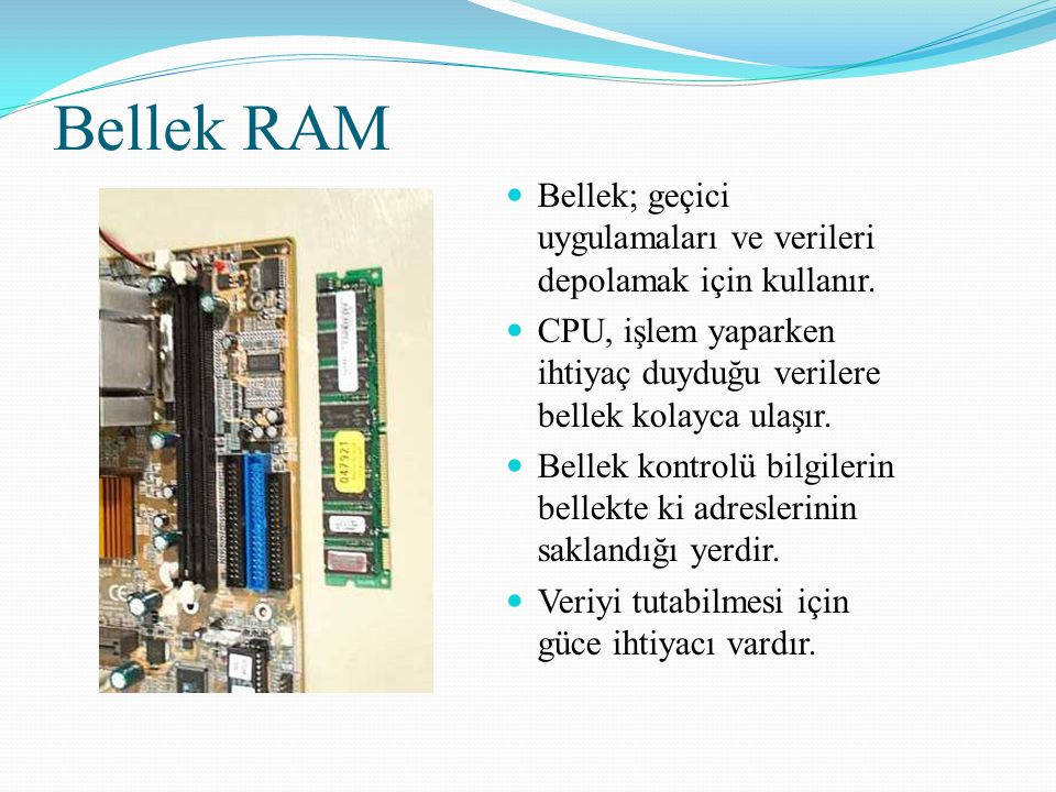 Bellek RAM Bellek; geçici uygulamaları ve verileri depolamak için kullanır. CPU, işlem yaparken ihtiyaç duyduğu verilere bellek kolayca ulaşır.