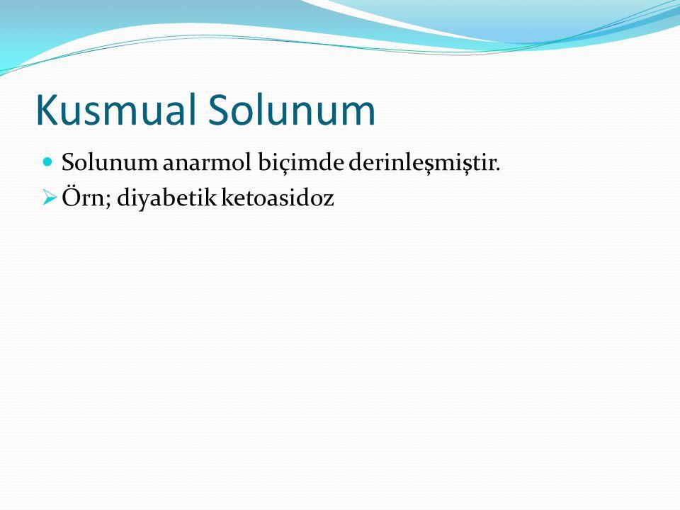 Kusmual Solunum Solunum anarmol biçimde derinleşmiştir.