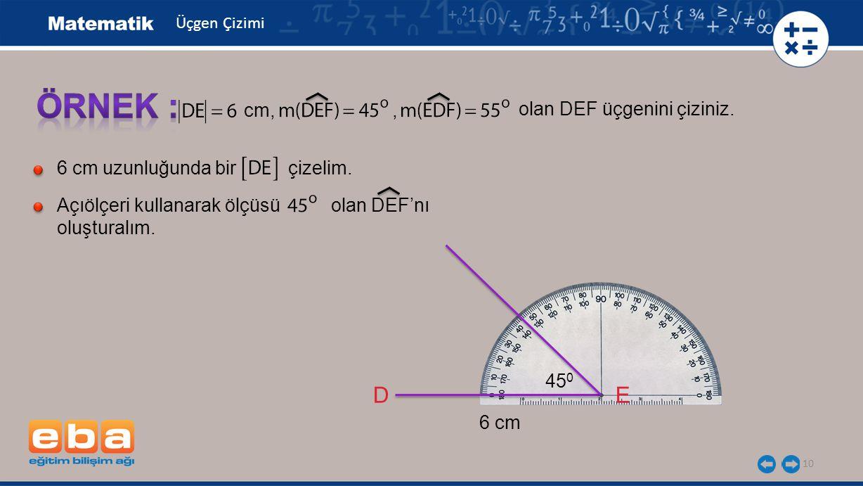 ÖRNEK : D E cm, , olan DEF üçgenini çiziniz.