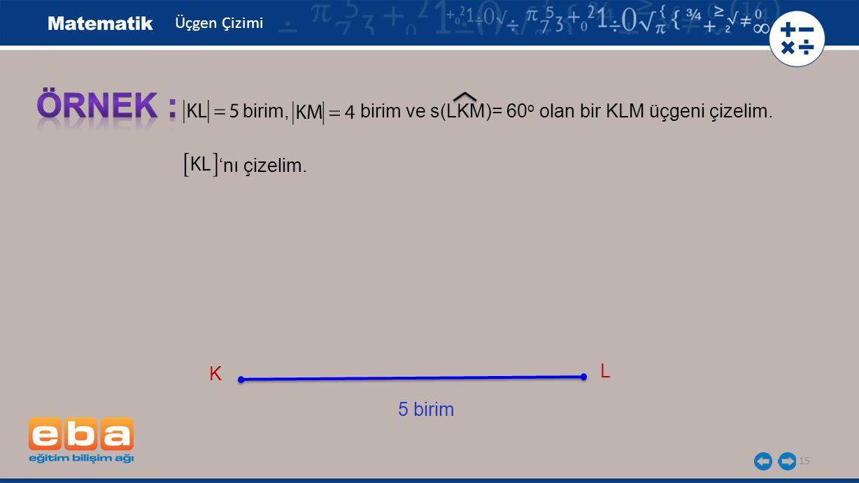 ÖRNEK : birim, birim ve s(LKM)= 60o olan bir KLM üçgeni çizelim.