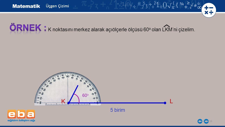 Üçgen Çizimi ÖRNEK : K noktasını merkez alarak açıölçerle ölçüsü 60o olan LKM'ni çizelim. 60o. K.