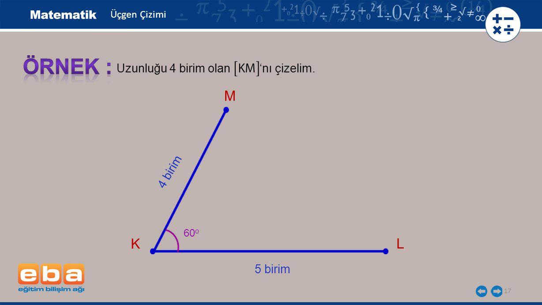 ÖRNEK : M K L Uzunluğu 4 birim olan 'nı çizelim. 4 birim 5 birim
