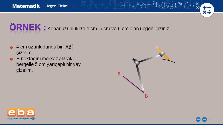 ÖRNEK : A B Kenar uzunlukları 4 cm, 5 cm ve 6 cm olan üçgeni çiziniz.