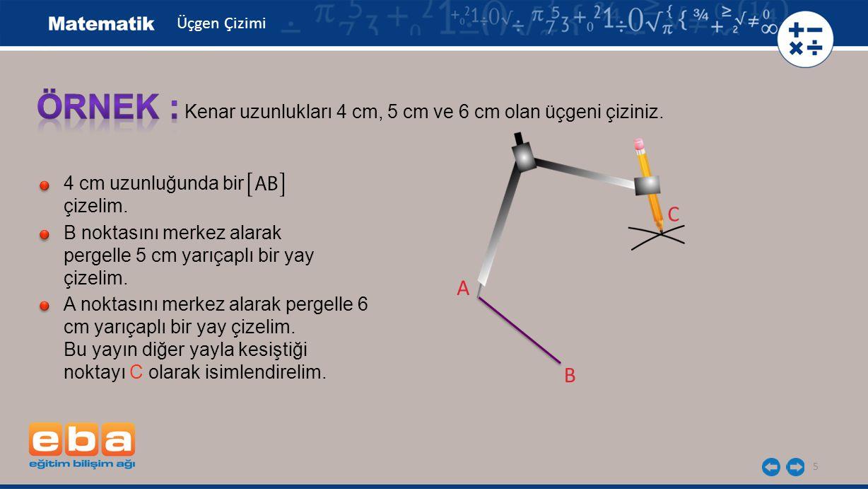 Üçgen Çizimi ÖRNEK : Kenar uzunlukları 4 cm, 5 cm ve 6 cm olan üçgeni çiziniz. 4 cm uzunluğunda bir çizelim.