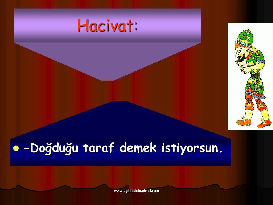 Hacivat: -Doğduğu taraf demek istiyorsun. www.egitimcininadresi.com