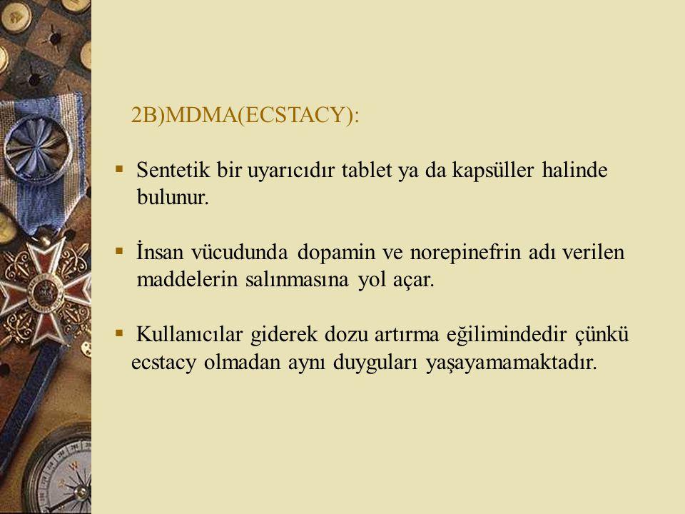 2B)MDMA(ECSTACY): Sentetik bir uyarıcıdır tablet ya da kapsüller halinde. bulunur. İnsan vücudunda dopamin ve norepinefrin adı verilen.