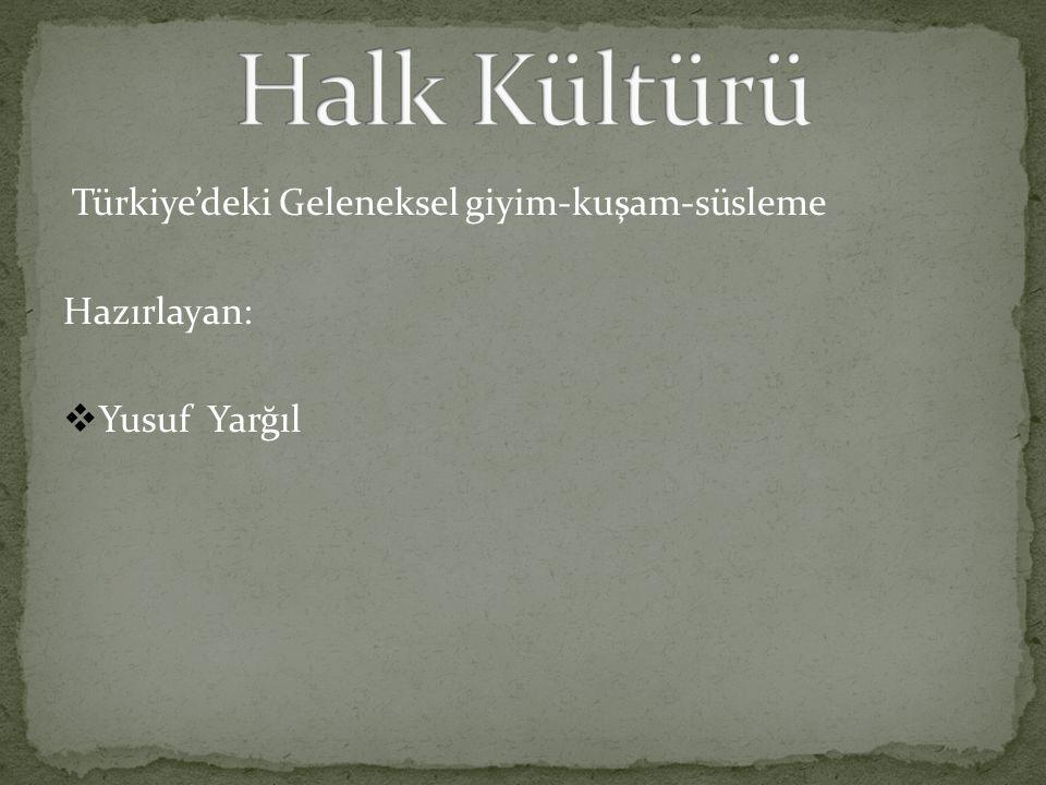 Halk Kültürü Türkiye'deki Geleneksel giyim-kuşam-süsleme Hazırlayan: