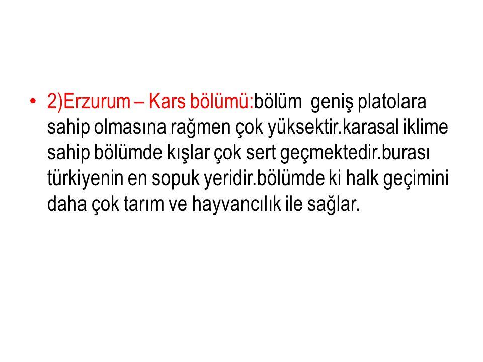 2)Erzurum – Kars bölümü:bölüm geniş platolara sahip olmasına rağmen çok yüksektir.karasal iklime sahip bölümde kışlar çok sert geçmektedir.burası türkiyenin en sopuk yeridir.bölümde ki halk geçimini daha çok tarım ve hayvancılık ile sağlar.