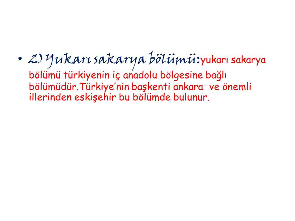 2)Yukarı sakarya bölümü:yukarı sakarya bölümü türkiyenin iç anadolu bölgesine bağlı bölümüdür.Türkiye'nin başkenti ankara ve önemli illerinden eskişehir bu bölümde bulunur.