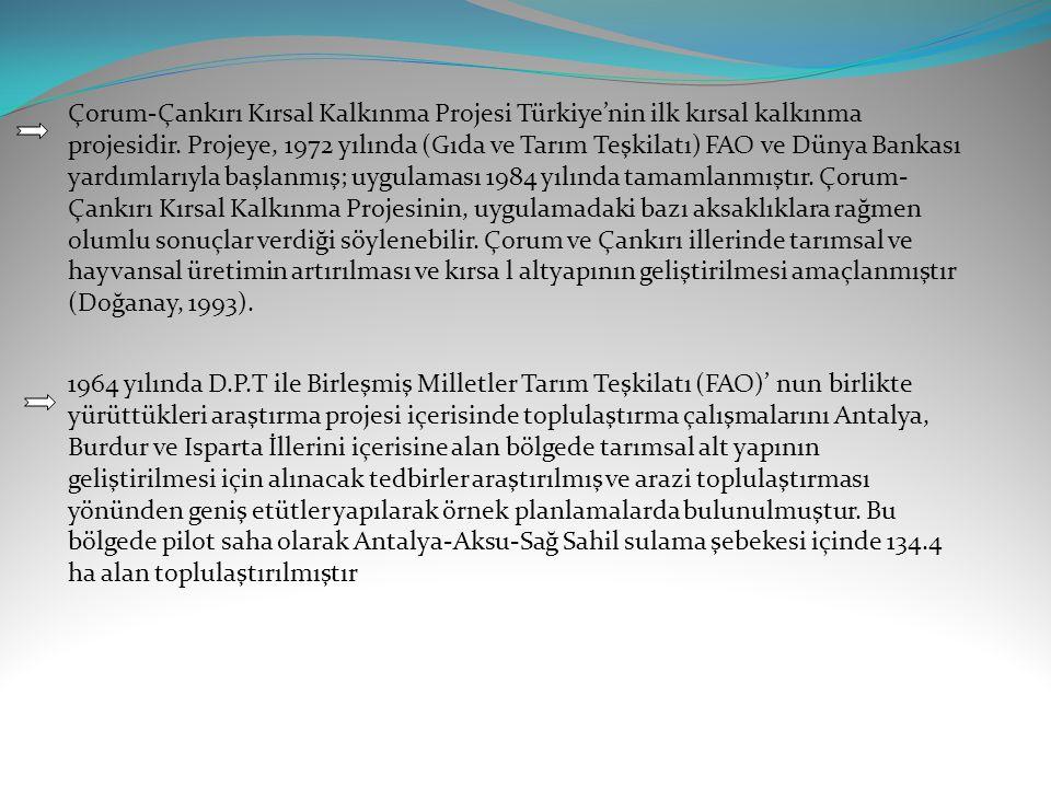 Çorum-Çankırı Kırsal Kalkınma Projesi Türkiye'nin ilk kırsal kalkınma projesidir. Projeye, 1972 yılında (Gıda ve Tarım Teşkilatı) FAO ve Dünya Bankası yardımlarıyla başlanmış; uygulaması 1984 yılında tamamlanmıştır. Çorum-Çankırı Kırsal Kalkınma Projesinin, uygulamadaki bazı aksaklıklara rağmen olumlu sonuçlar verdiği söylenebilir. Çorum ve Çankırı illerinde tarımsal ve hayvansal üretimin artırılması ve kırsa l altyapının geliştirilmesi amaçlanmıştır (Doğanay, 1993).
