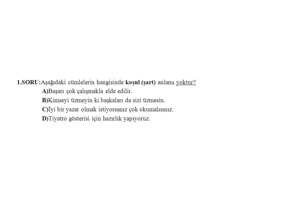 1.SORU:Aşağıdaki cümlelerin hangisinde koşul (şart) anlamı yoktur