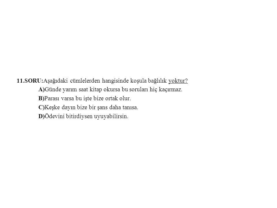 11.SORU:Aşağıdaki cümlelerden hangisinde koşula bağlılık yoktur