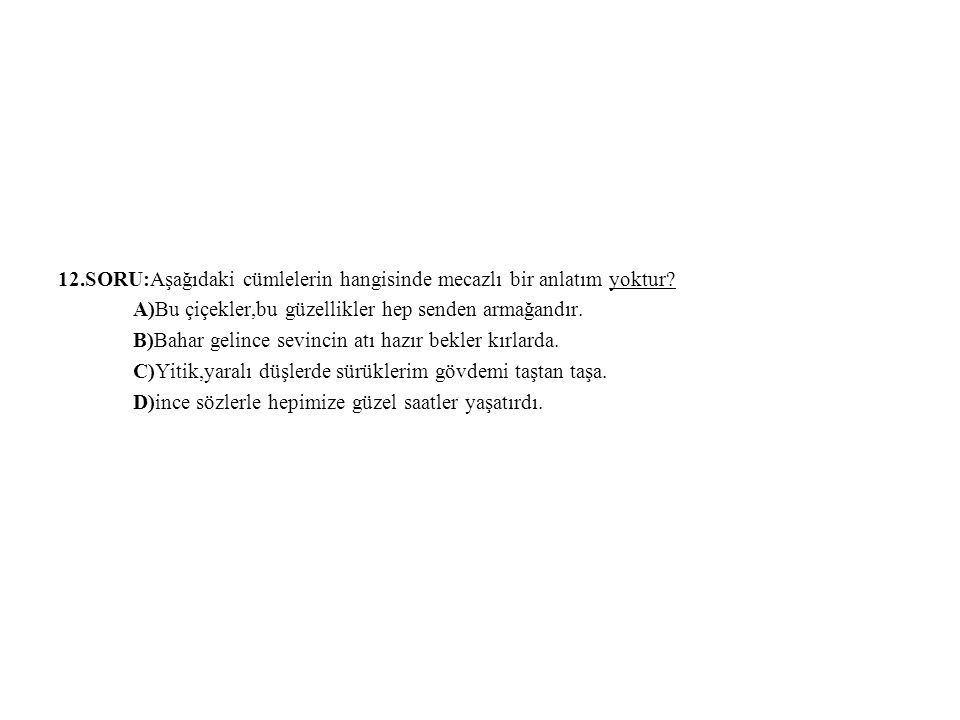 12.SORU:Aşağıdaki cümlelerin hangisinde mecazlı bir anlatım yoktur