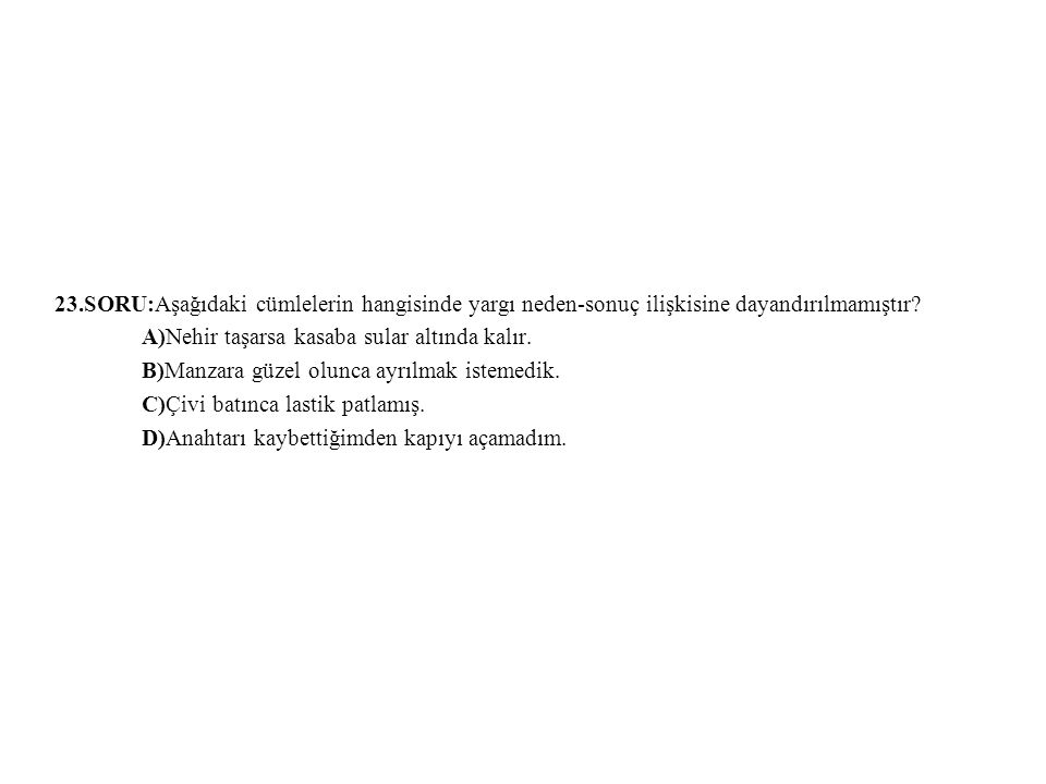 23.SORU:Aşağıdaki cümlelerin hangisinde yargı neden-sonuç ilişkisine dayandırılmamıştır