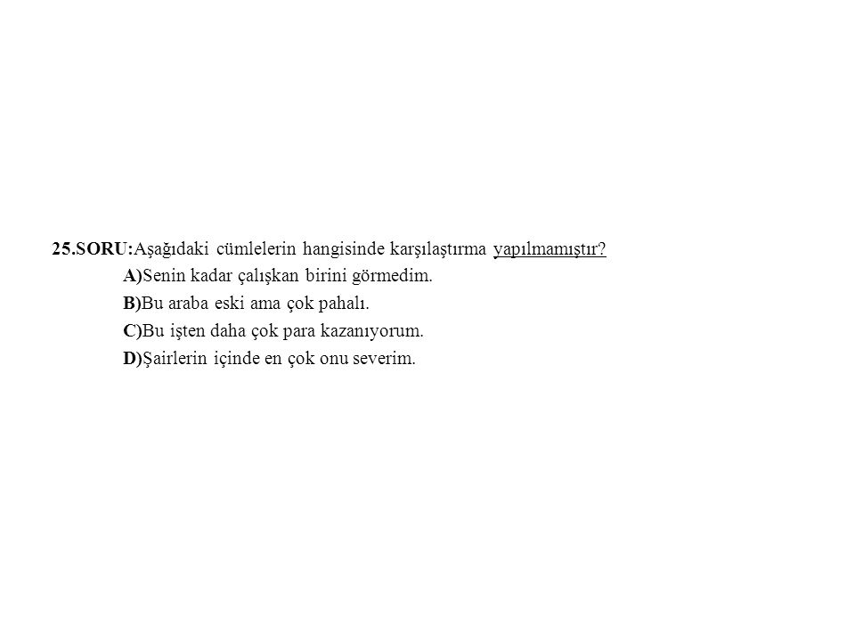 25.SORU:Aşağıdaki cümlelerin hangisinde karşılaştırma yapılmamıştır