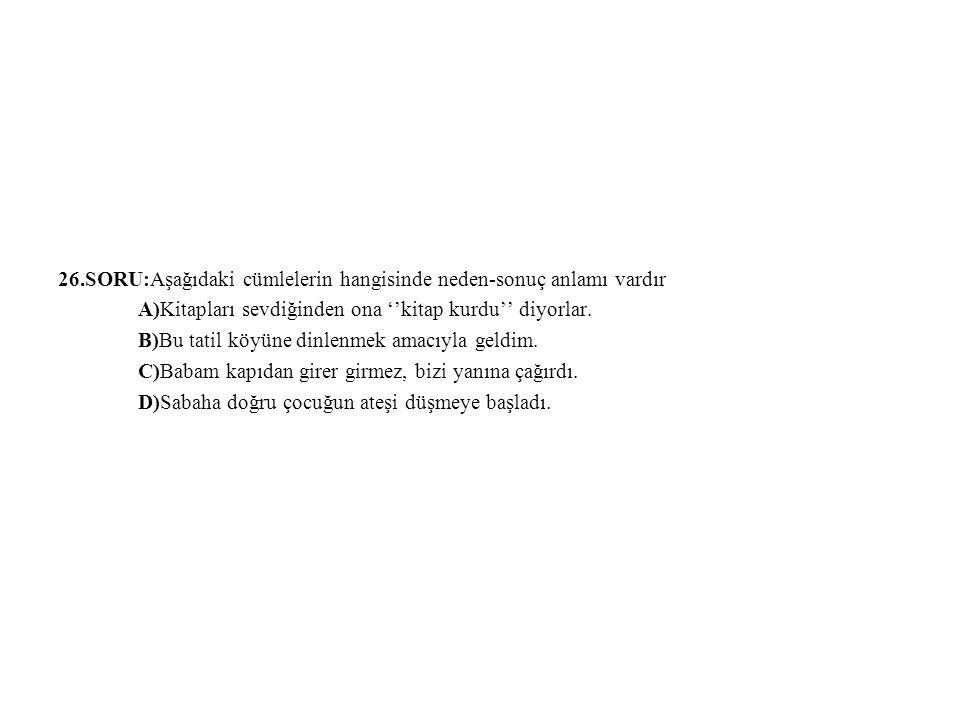 26.SORU:Aşağıdaki cümlelerin hangisinde neden-sonuç anlamı vardır