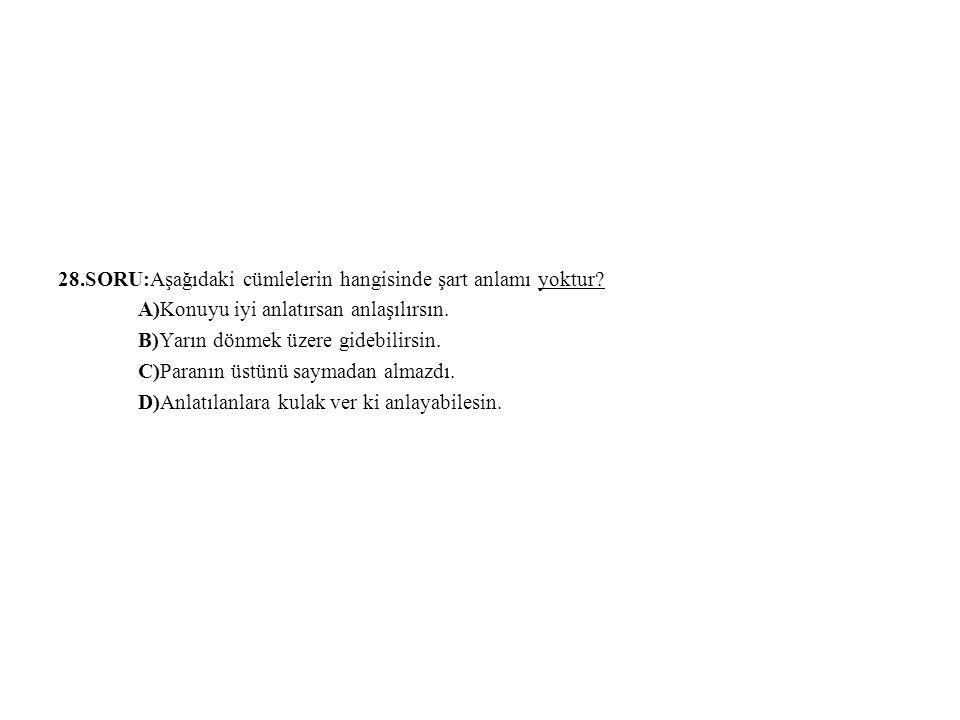 28.SORU:Aşağıdaki cümlelerin hangisinde şart anlamı yoktur