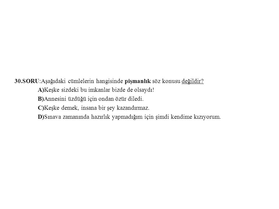30.SORU:Aşağıdaki cümlelerin hangisinde pişmanlık söz konusu değildir
