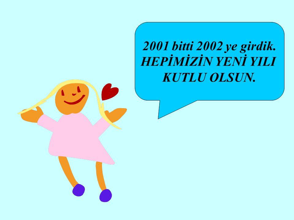 2001 bitti 2002 ye girdik. HEPİMİZİN YENİ YILI KUTLU OLSUN.