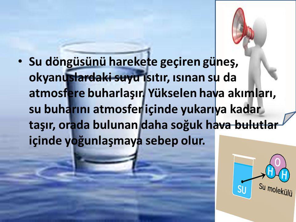 Su döngüsünü harekete geçiren güneş, okyanuslardaki suyu ısıtır, ısınan su da atmosfere buharlaşır.