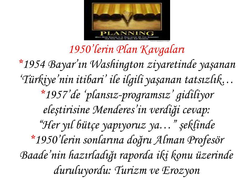 1950'lerin Plan Kavgaları *1954 Bayar'ın Washington ziyaretinde yaşanan 'Türkiye'nin itibari' ile ilgili yaşanan tatsızlık… *1957'de 'plansız-programsız' gidiliyor eleştirisine Menderes'in verdiği cevap: Her yıl bütçe yapıyoruz ya… şeklinde *1950'lerin sonlarına doğru Alman Profesör Baade'nin hazırladığı raporda iki konu üzerinde duruluyordu: Turizm ve Erozyon
