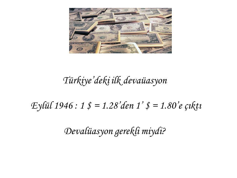Türkiye'deki ilk devaüasyon Eylül 1946 : 1 $ = 1. 28'den 1' $ = 1