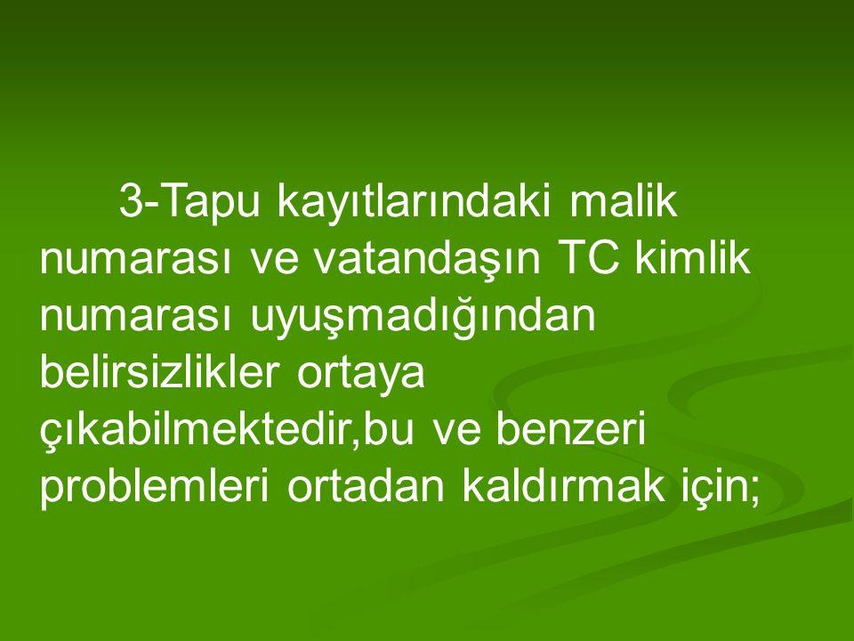 3-Tapu kayıtlarındaki malik numarası ve vatandaşın TC kimlik numarası uyuşmadığından belirsizlikler ortaya çıkabilmektedir,bu ve benzeri problemleri ortadan kaldırmak için;