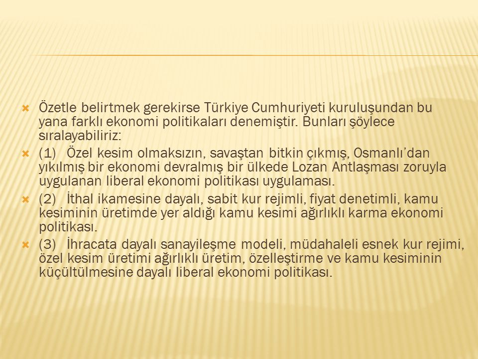 Özetle belirtmek gerekirse Türkiye Cumhuriyeti kuruluşundan bu yana farklı ekonomi politikaları denemiştir. Bunları şöylece sıralayabiliriz: