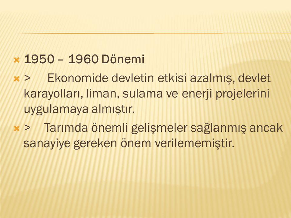 1950 – 1960 Dönemi > Ekonomide devletin etkisi azalmış, devlet karayolları, liman, sulama ve enerji projelerini uygulamaya almıştır.