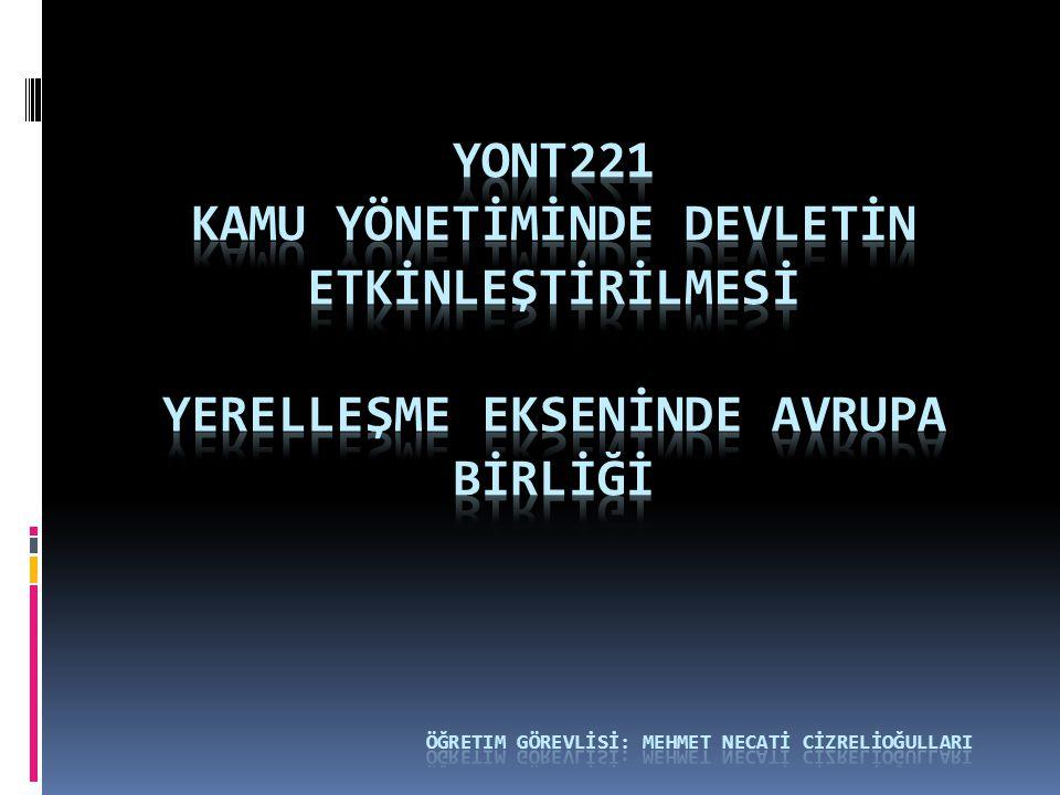 YONT221 KAMU YÖNETİMİNDE DEVLETİN ETKİNLEŞTİRİLMESİ yerelleşme EKSENİNDE Avrupa BİRLİĞİ öğretim görevlİsİ: Mehmet necatİ cİzrelİoğullarI