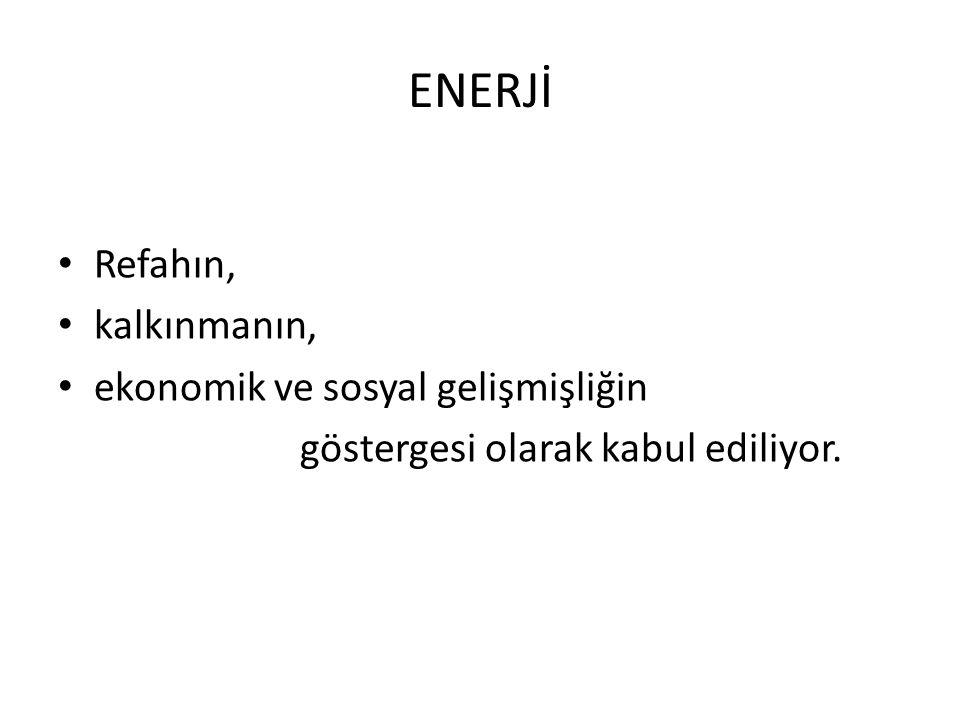 ENERJİ Refahın, kalkınmanın, ekonomik ve sosyal gelişmişliğin